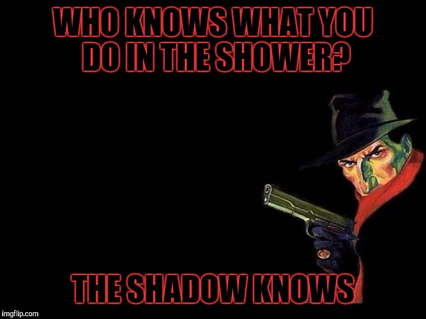 The Shadow Knows | WHO KNOWS WHAT YOU DO IN THE SHOWER? THE SHADOW KNOWS | image tagged in the shadow,memes | made w/ Imgflip meme maker