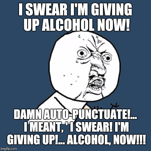 When ya just can't take no more... | I SWEAR I'M GIVING UP ALCOHOL NOW! DAMN AUTO-PUNCTUATE!... I MEANT, ' I SWEAR! I'M GIVING UP!... ALCOHOL, NOW!!! | image tagged in memes,y u no,funny,drunk | made w/ Imgflip meme maker