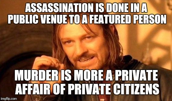 One Does Not Simply Meme | ASSASSINATION IS DONE IN A PUBLIC VENUE TO A FEATURED PERSON MURDER IS MORE A PRIVATE AFFAIR OF PRIVATE CITIZENS | image tagged in memes,one does not simply | made w/ Imgflip meme maker