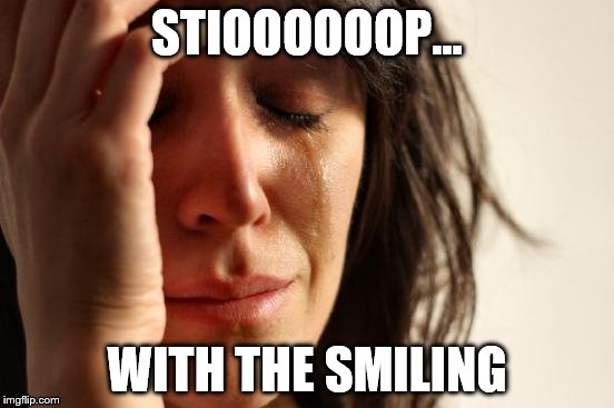 First World Problems Meme | STIOOOOOOP... WITH THE SMILING | image tagged in memes,first world problems | made w/ Imgflip meme maker