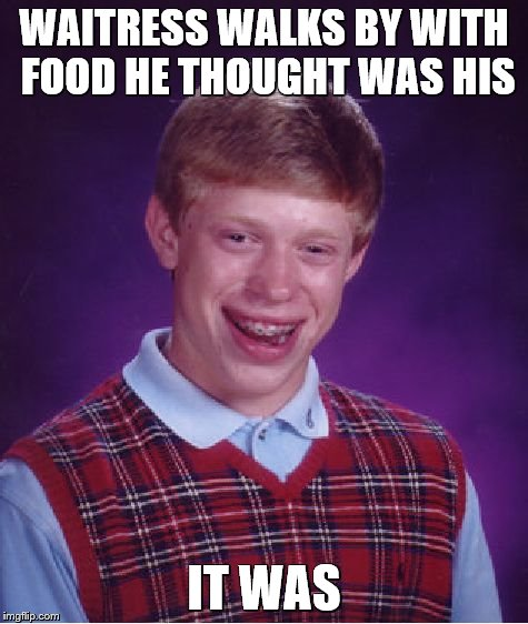 Bad Luck Brian Meme | WAITRESS WALKS BY WITH FOOD HE THOUGHT WAS HIS IT WAS | image tagged in memes,bad luck brian | made w/ Imgflip meme maker