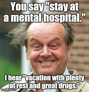 "You say ""stay at a mental hospital."" I hear ""vacation with plenty of rest and great drugs."" 