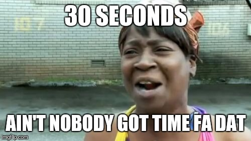 Aint Nobody Got Time For That Meme | 30 SECONDS AIN'T NOBODY GOT TIME FA DAT | image tagged in memes,aint nobody got time for that | made w/ Imgflip meme maker