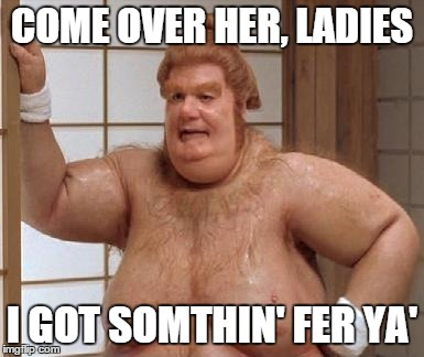 COME OVER HER, LADIES I GOT SOMTHIN' FER YA' | made w/ Imgflip meme maker