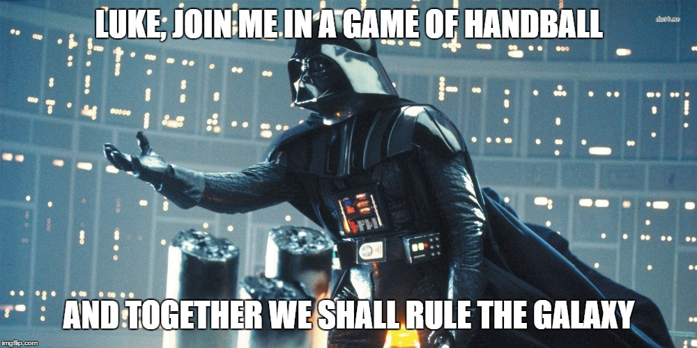 LUKE, JOIN ME IN A GAME OF HANDBALL AND TOGETHER WE SHALL RULE THE GALAXY | made w/ Imgflip meme maker
