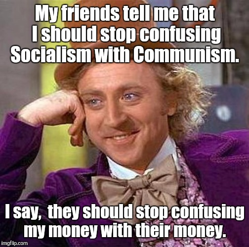 Creepy Condescending Wonka Meme | My friends tell me that I should stop confusing Socialism with Communism. I say,  they should stop confusing my money with their money. | image tagged in memes,creepy condescending wonka | made w/ Imgflip meme maker