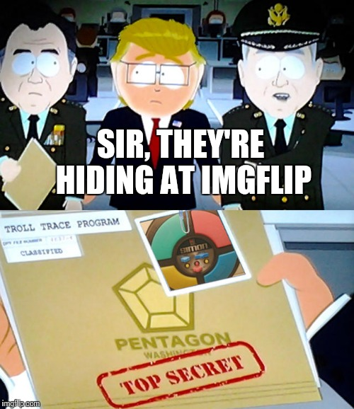 They Know You Posted It | SIR, THEY'RE HIDING AT IMGFLIP | image tagged in troll trace program,memes,funny,imgflip,pentagon | made w/ Imgflip meme maker