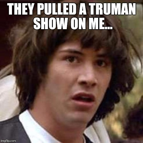 Conspiracy Keanu Meme | THEY PULLED A TRUMAN SHOW ON ME... | image tagged in memes,conspiracy keanu | made w/ Imgflip meme maker