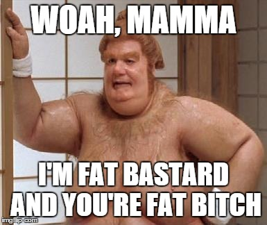 WOAH, MAMMA I'M FAT BASTARD AND YOU'RE FAT B**CH | made w/ Imgflip meme maker