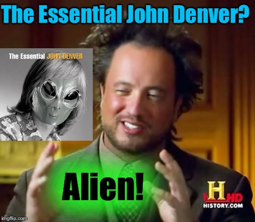 Ancient Aliens Meme | The Essential John Denver? Alien! | image tagged in memes,ancient aliens | made w/ Imgflip meme maker