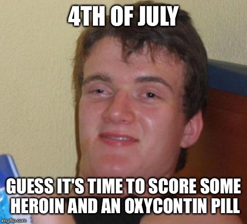 10 Guy Meme | 4TH OF JULY GUESS IT'S TIME TO SCORE SOME HEROIN AND AN OXYCONTIN PILL | image tagged in memes,10 guy | made w/ Imgflip meme maker