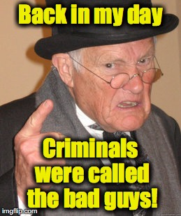 Back In My Day Meme | Back in my day Criminals were called the bad guys! | image tagged in memes,back in my day | made w/ Imgflip meme maker