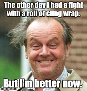 The other day I had a fight with a roll of cling wrap. But I'm better now. | made w/ Imgflip meme maker