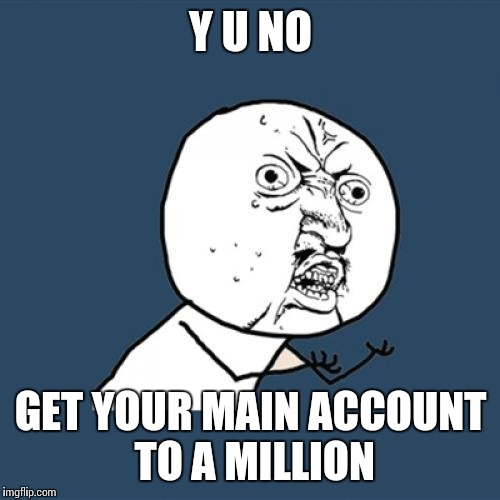 Y U No Meme | Y U NO GET YOUR MAIN ACCOUNT TO A MILLION | image tagged in memes,y u no | made w/ Imgflip meme maker