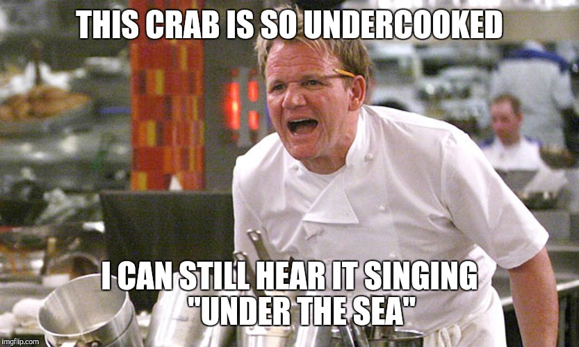 "THIS CRAB IS SO UNDERCOOKED I CAN STILL HEAR IT SINGING    ""UNDER THE SEA"" 