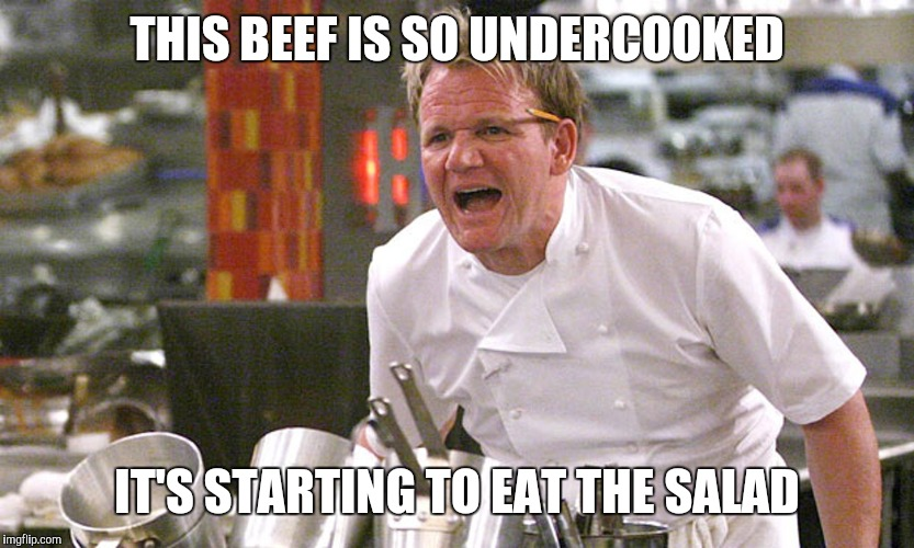 THIS BEEF IS SO UNDERCOOKED IT'S STARTING TO EAT THE SALAD | image tagged in gordan ramsey yells 4 | made w/ Imgflip meme maker