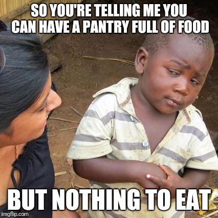 Third World Skeptical Kid Meme | SO YOU'RE TELLING ME YOU CAN HAVE A PANTRY FULL OF FOOD BUT NOTHING TO EAT | image tagged in memes,third world skeptical kid | made w/ Imgflip meme maker