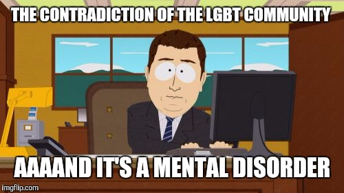 Aaaaand Its Gone Meme | THE CONTRADICTION OF THE LGBT COMMUNITY AAAAND IT'S A MENTAL DISORDER | image tagged in memes,aaaaand its gone | made w/ Imgflip meme maker