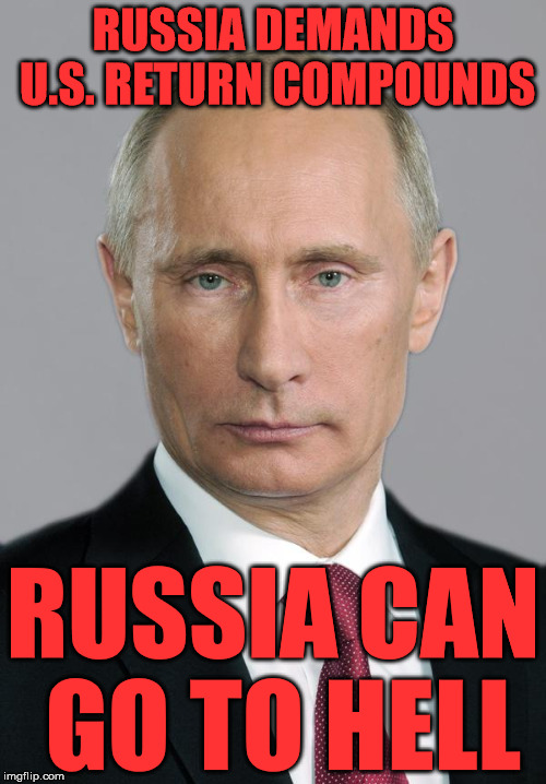 putin | RUSSIA DEMANDS U.S. RETURN COMPOUNDS RUSSIA CAN GO TO HELL | image tagged in putin | made w/ Imgflip meme maker