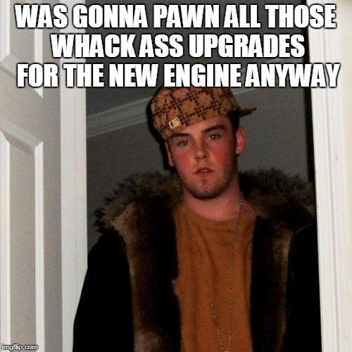 WAS GONNA PAWN ALL THOSE WHACK ASS UPGRADES FOR THE NEW ENGINE ANYWAY | made w/ Imgflip meme maker
