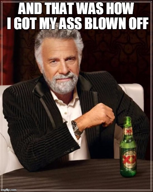 The Most Interesting Man In The World Meme | AND THAT WAS HOW I GOT MY ASS BLOWN OFF | image tagged in memes,the most interesting man in the world | made w/ Imgflip meme maker
