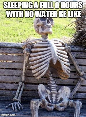 Waiting Skeleton Meme | SLEEPING A FULL 8 HOURS WITH NO WATER BE LIKE | image tagged in memes,waiting skeleton | made w/ Imgflip meme maker