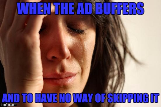 First World Problems Meme | WHEN THE AD BUFFERS AND TO HAVE NO WAY OF SKIPPING IT | image tagged in memes,first world problems | made w/ Imgflip meme maker