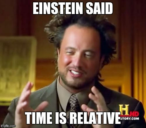 Ancient Aliens Meme | EINSTEIN SAID TIME IS RELATIVE | image tagged in memes,ancient aliens | made w/ Imgflip meme maker