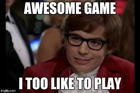 AWESOME GAME I TOO LIKE TO PLAY | made w/ Imgflip meme maker