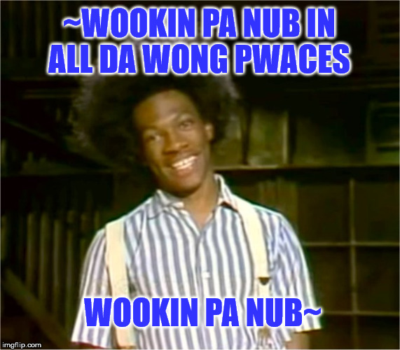 Buckwheat is Wookin Pa Nub | ~WOOKIN PA NUB IN ALL DA WONG PWACES WOOKIN PA NUB~ | image tagged in buckwheat,looking for love,all the wrong places,funny,memes,eddie murphy | made w/ Imgflip meme maker