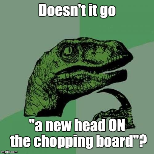 "Philosoraptor Meme | Doesn't it go ""a new head ON the chopping board""? 