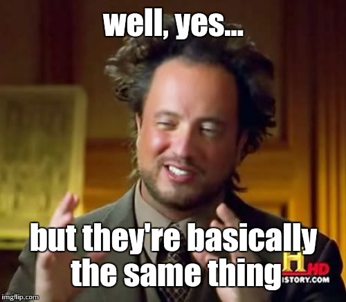 Ancient Aliens Meme | well, yes... but they're basically the same thing | image tagged in memes,ancient aliens | made w/ Imgflip meme maker