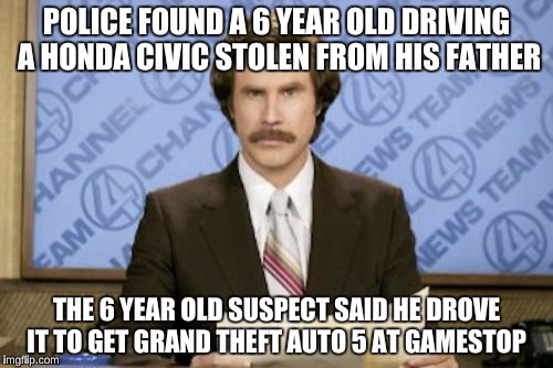 Ron Burgundy Meme | POLICE FOUND A 6 YEAR OLD DRIVING A HONDA CIVIC STOLEN FROM HIS FATHER THE 6 YEAR OLD SUSPECT SAID HE DROVE IT TO GET GRAND THEFT AUTO 5 AT  | image tagged in memes,ron burgundy,irony | made w/ Imgflip meme maker