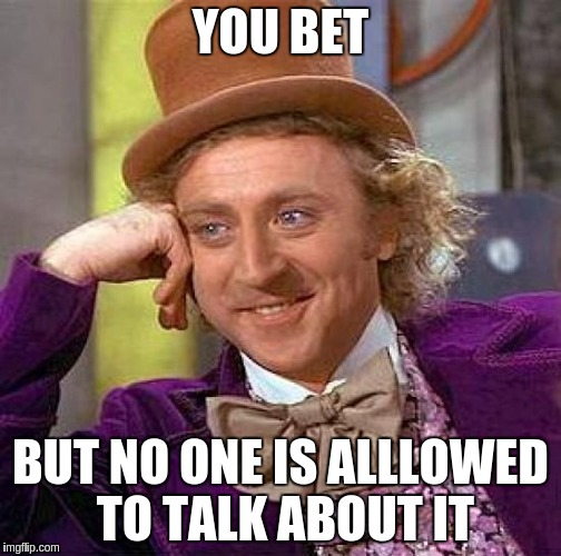 Creepy Condescending Wonka Meme | YOU BET BUT NO ONE IS ALLLOWED TO TALK ABOUT IT | image tagged in memes,creepy condescending wonka | made w/ Imgflip meme maker