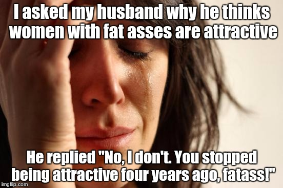 "First World Problems Meme | I asked my husband why he thinks women with fat asses are attractive He replied ""No, I don't. You stopped being attractive four years ago, f 