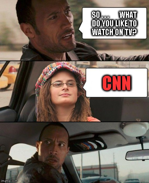 The Rock Driving College Liberal | SO . . .       WHAT DO YOU LIKE TO      WATCH ON TV? CNN | image tagged in memes,the rock driving,college liberal,funny,cnn,fake news | made w/ Imgflip meme maker