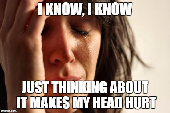 First World Problems Meme | I KNOW, I KNOW JUST THINKING ABOUT IT MAKES MY HEAD HURT | image tagged in memes,first world problems | made w/ Imgflip meme maker