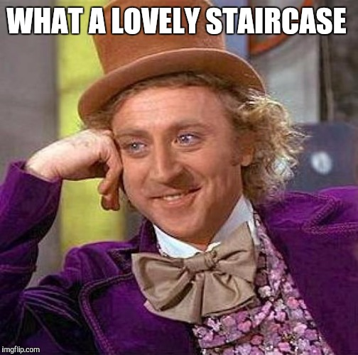 Creepy Condescending Wonka Meme | WHAT A LOVELY STAIRCASE | image tagged in memes,creepy condescending wonka | made w/ Imgflip meme maker