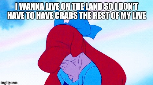 I WANNA LIVE ON THE LAND SO I DON'T HAVE TO HAVE CRABS THE REST OF MY LIVE | made w/ Imgflip meme maker