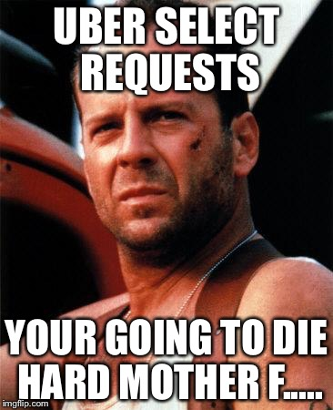 bruce willis  | UBER SELECT REQUESTS YOUR GOING TO DIE HARD MOTHER F..... | image tagged in bruce willis | made w/ Imgflip meme maker