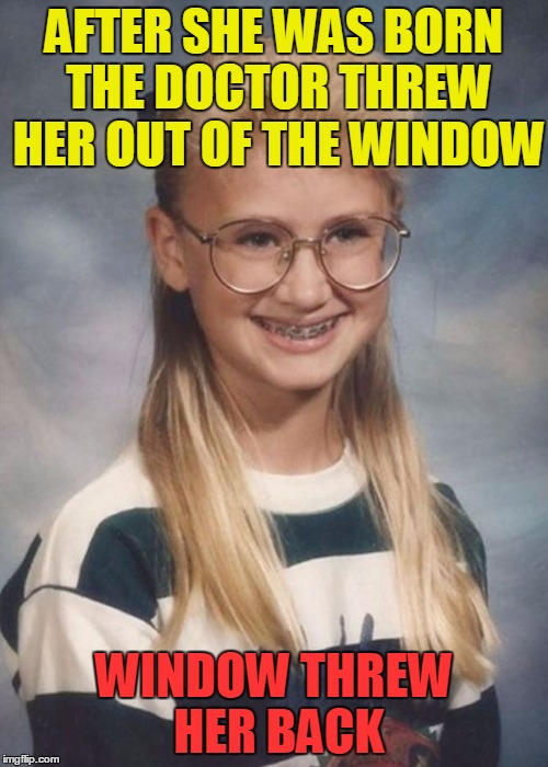Bad Luck Brianna's Bad Luck Started With Her Birth | AFTER SHE WAS BORN THE DOCTOR THREW HER OUT OF THE WINDOW WINDOW THREW HER BACK | image tagged in bad luck brianna,memes,funny,birth,ugly | made w/ Imgflip meme maker