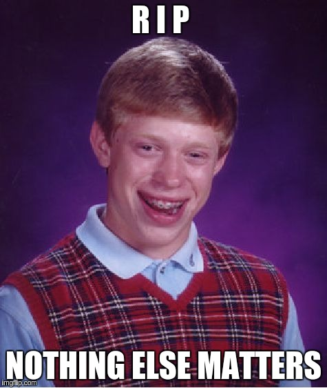 Bad Luck Brian Meme | R I P NOTHING ELSE MATTERS | image tagged in memes,bad luck brian | made w/ Imgflip meme maker