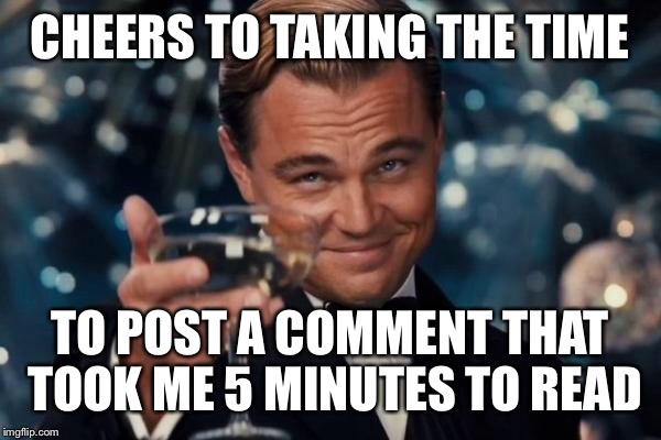 Leonardo Dicaprio Cheers Meme | CHEERS TO TAKING THE TIME TO POST A COMMENT THAT TOOK ME 5 MINUTES TO READ | image tagged in memes,leonardo dicaprio cheers | made w/ Imgflip meme maker