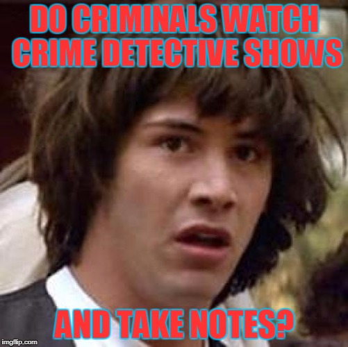 Conspiracy Keanu Meme | DO CRIMINALS WATCH CRIME DETECTIVE SHOWS AND TAKE NOTES? | image tagged in memes,conspiracy keanu,criminals | made w/ Imgflip meme maker