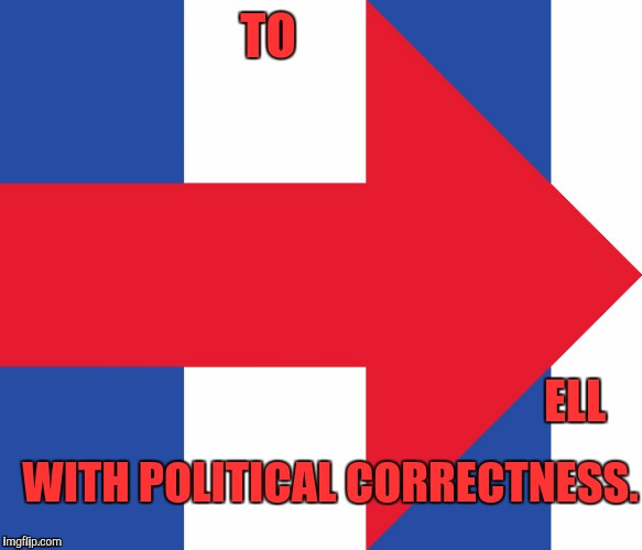 PC IS DEADLY | TO ELL WITH POLITICAL CORRECTNESS. | image tagged in hillary campaign logo,funny,memes,politics,humor,hillary | made w/ Imgflip meme maker