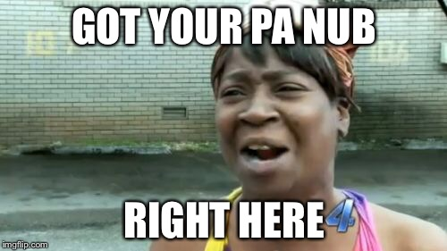 Aint Nobody Got Time For That Meme | GOT YOUR PA NUB RIGHT HERE | image tagged in memes,aint nobody got time for that | made w/ Imgflip meme maker