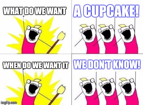 What Do We Want Meme | WHAT DO WE WANT A CUPCAKE! WHEN DO WE WANT IT WE DON'T KNOW! | image tagged in memes,what do we want | made w/ Imgflip meme maker