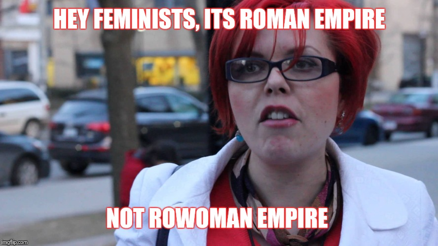 HEY FEMINISTS, ITS ROMAN EMPIRE NOT ROWOMAN EMPIRE | image tagged in triggered feminist | made w/ Imgflip meme maker