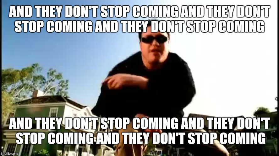 AND THEY DON'T STOP COMING AND THEY DON'T STOP COMING AND THEY DON'T STOP COMING AND THEY DON'T STOP COMING AND THEY DON'T STOP COMING AND T | made w/ Imgflip meme maker