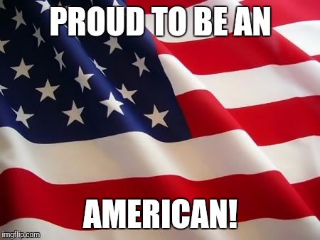 American flag | PROUD TO BE AN AMERICAN! | image tagged in american flag | made w/ Imgflip meme maker